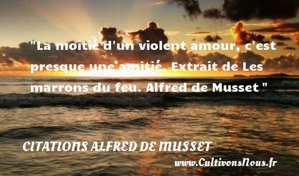 La moitié d un violent amour, c est presque une amitié.  Extrait de Les marrons du feu. Alfred de Musset   Une citation sur l amitié CITATIONS ALFRED DE MUSSET - Citation Amitié