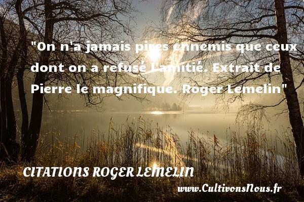 Citations Roger Lemelin - Citation Amitié - On n a jamais pires ennemis que ceux dont on a refusé l amitié.  Extrait de Pierre le magnifique. Roger Lemelin   Une citation sur l amitié CITATIONS ROGER LEMELIN