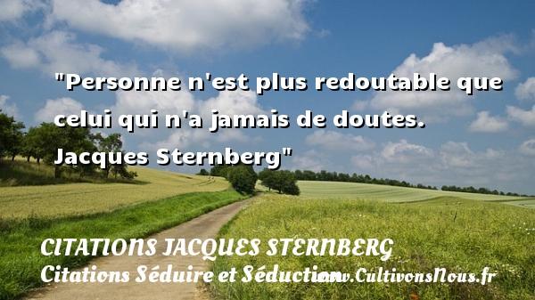 Personne n est plus redoutable que celui qui n a jamais de doutes.   Jacques Sternberg   Une citation sur séduire et séduction   CITATIONS JACQUES STERNBERG - Citations Séduire et Séduction