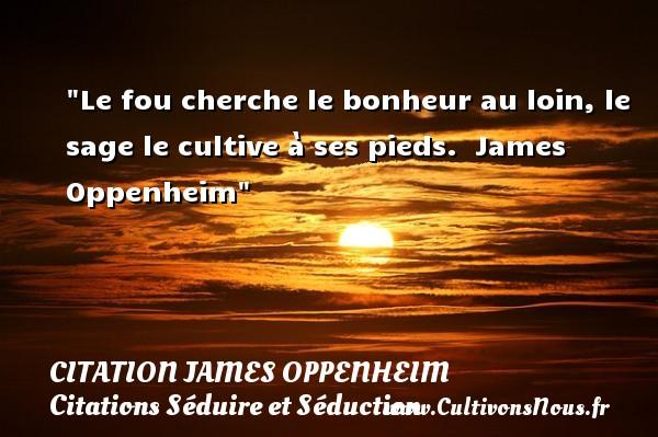 Le fou cherche le bonheur au loin, le sage le cultive à ses pieds.   James Oppenheim   Une citation sur séduire et séduction   CITATION JAMES OPPENHEIM - Citations Séduire et Séduction