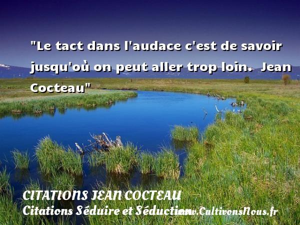 Le tact dans l audace c est de savoir jusqu où on peut aller trop loin.   Jean Cocteau   Une citation sur séduire et séduction   CITATIONS JEAN COCTEAU - Citations Séduire et Séduction