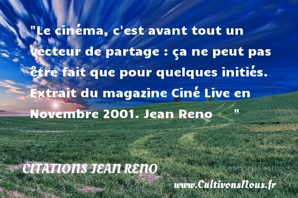 Le cinéma, c est avant tout un vecteur de partage : ça ne peut pas être fait que pour quelques initiés.  Extrait du magazine Ciné Live en Novembre 2001. Jean Reno      CITATIONS JEAN RENO