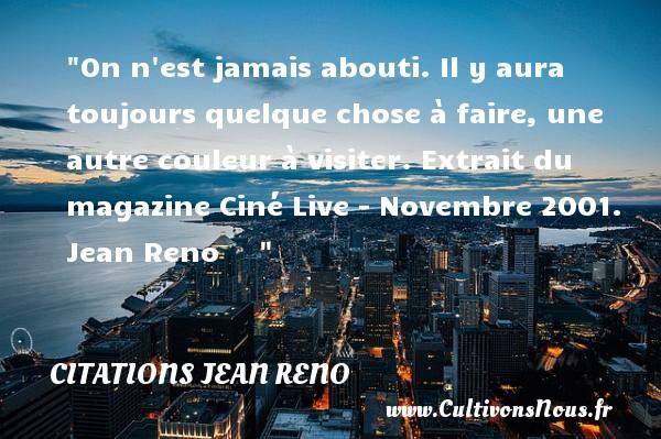 On n est jamais abouti. Il y aura toujours quelque chose à faire, une autre couleur à visiter.  Extrait du magazine Ciné Live - Novembre 2001. Jean Reno      CITATIONS JEAN RENO