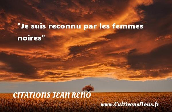 Je suis reconnu par les femmes noires  Une citation de Jean Reno CITATIONS JEAN RENO