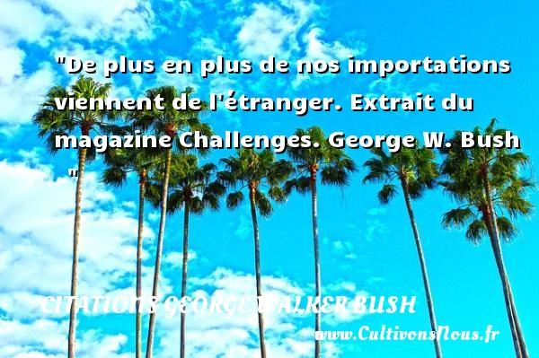 De plus en plus de nos importations viennent de l étranger.  Extrait du magazine Challenges. George W. Bush    CITATIONS GEORGE WALKER BUSH