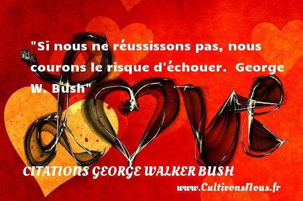 Si nous ne réussissons pas, nous courons le risque d échouer.   George W. Bush CITATIONS GEORGE WALKER BUSH - Citation risque