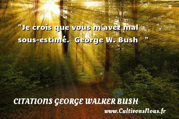 Je crois que vous m avez mal sous-estimé.   George W. Bush    CITATIONS GEORGE WALKER BUSH
