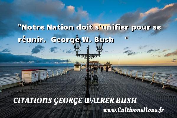 Notre Nation doit s unifier pour se réunir.   George W. Bush      CITATIONS GEORGE WALKER BUSH - Citation nation