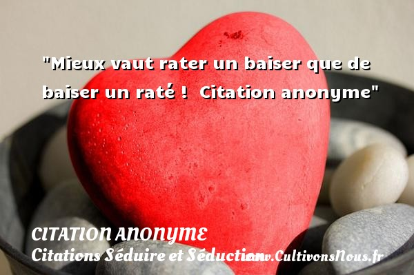 Mieux vaut rater un baiser que de baiser un raté !   Citation anonyme   Une citation sur séduire et séduction    - Citations Séduire et Séduction