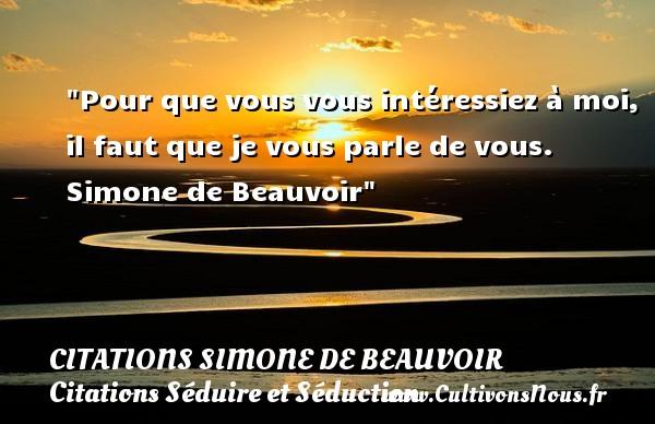 Citations Simone de Beauvoir - Citations Séduire et Séduction - Pour que vous vous intéressiez à moi, il faut que je vous parle de vous.   Simone de Beauvoir   Une citation sur séduire et séduction   CITATIONS SIMONE DE BEAUVOIR