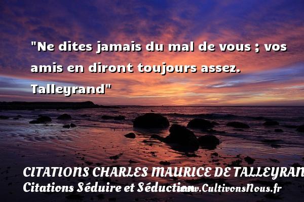 Ne dites jamais du mal de vous ; vos amis en diront toujours assez.   Talleyrand   Une citation séduire et séduction   CITATIONS CHARLES MAURICE DE TALLEYRAND - Citations Séduire et Séduction