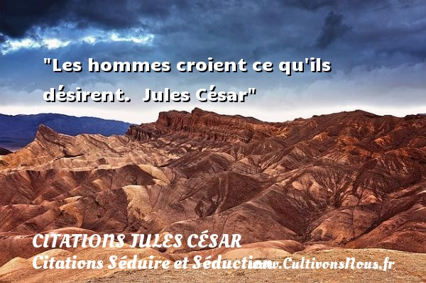 Les hommes croient ce qu ils désirent.   Jules César   Une citation sur séduire et séduction   CITATIONS JULES CÉSAR - Citations Jules César - Citations Séduire et Séduction