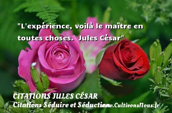 L expérience, voilà le maître en toutes choses.   Jules César   Une citation sur séduire et séduction   CITATIONS JULES CÉSAR - Citations Jules César - Citations Séduire et Séduction