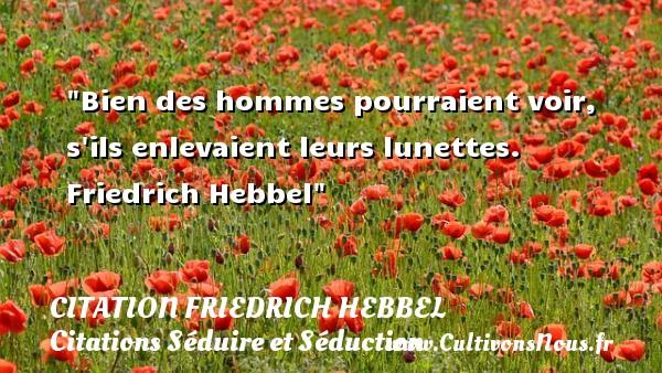 Bien des hommes pourraient voir, s ils enlevaient leurs lunettes.   Friedrich Hebbel   Une citation sur séduire et séduction   CITATION FRIEDRICH HEBBEL - Citations Séduire et Séduction