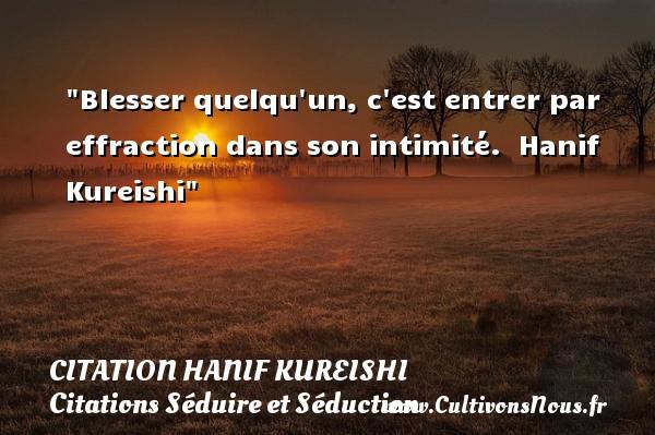 Citation Hanif Kureishi - Citations Séduire et Séduction - Blesser quelqu un, c est entrer par effraction dans son intimité.   Hanif Kureishi   Une citation séduire et séduction   CITATION HANIF KUREISHI