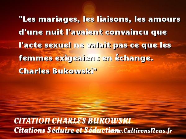 Citation Charles Bukowski - Citations Séduire et Séduction - Les mariages, les liaisons, les amours d une nuit l avaient convaincu que l acte sexuel ne valait pas ce que les femmes exigeaient en échange.   Charles Bukowski   Une citation sur séduire et séduction   CITATION CHARLES BUKOWSKI
