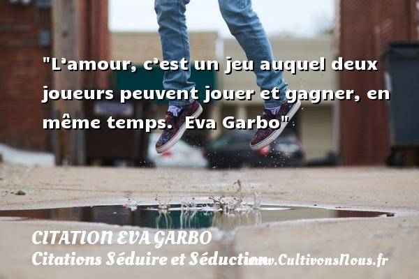 L'amour, c'est un jeu auquel deux joueurs peuvent jouer et gagner, en même temps.   Eva Garbo   Une citation sur séduire et séduction    CITATION EVA GARBO - Citations Séduire et Séduction
