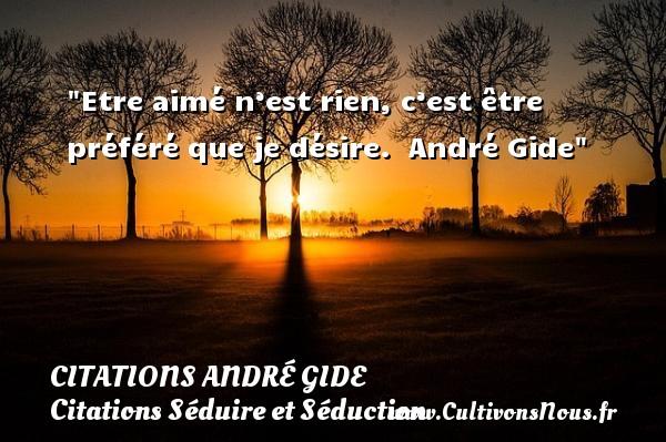 Etre aimé n'est rien, c'est être préféré que je désire.   André Gide   Une citation sur séduire et séduction   CITATIONS ANDRÉ GIDE - Citations André Gide - Citations Séduire et Séduction