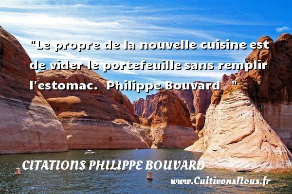Le propre de la nouvelle cuisineest de vider le portefeuillesans remplir l estomac.   Philippe Bouvard    CITATIONS PHILIPPE BOUVARD