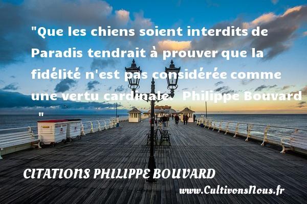 Citations Philippe Bouvard - Citation chien - Que les chiens soient interditsde Paradis tendrait à prouverque la fidélité n est pas considéréecomme une vertu cardinale.   Philippe Bouvard   Une citation sur le chien    CITATIONS PHILIPPE BOUVARD