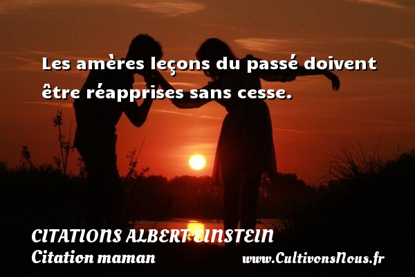 Citations - Citations Albert Einstein - Citation maman - Les amères leçons du passé doivent être réapprises sans cesse.   Une citation d Albert Einstein    CITATIONS ALBERT EINSTEIN