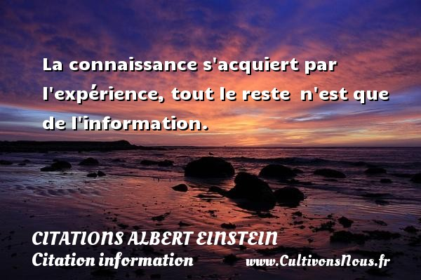 Citations - Citations Albert Einstein - Citation information - La connaissance s acquiert par l expérience, tout le reste  n est que de l information.   Une citation d Albert Einstein    CITATIONS ALBERT EINSTEIN