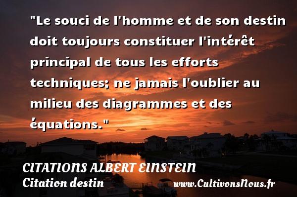 Citations - Citations Albert Einstein - Citation destin - Le souci de l homme et de son destin doit toujours constituer l intérêt principal de tous les efforts techniques; ne jamais l oublier au milieu des diagrammes et des équations.  Citations de Albert Einstein   CITATIONS ALBERT EINSTEIN