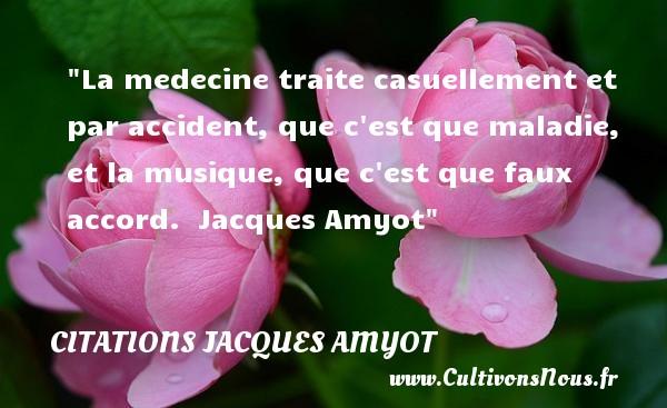La medecine traite casuellement et par accident, que c est que maladie, et la musique, que c est que faux accord.   Jacques Amyot   Une citation sur la musique    CITATIONS JACQUES AMYOT - Citation musique