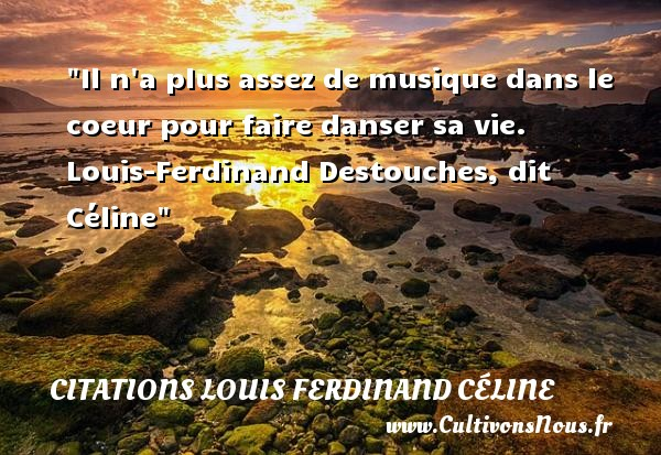 Il n a plus assez de musique dans le coeur pour faire danser sa vie.   Louis-Ferdinand Destouches, dit Céline   Une citation sur la musique     CITATIONS LOUIS FERDINAND CÉLINE - Citations Louis Ferdinand Céline - Citation musique