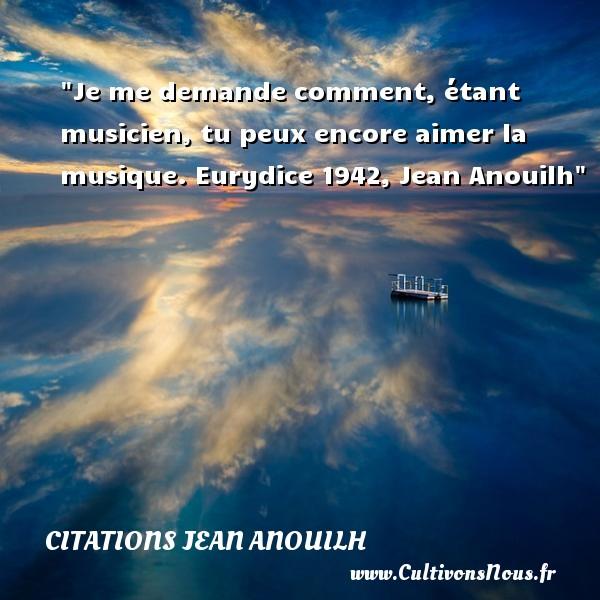 Je me demande comment, étant musicien, tu peux encore aimer la musique.  Eurydice 1942, Jean Anouilh   Une citation sur la musique    CITATIONS JEAN ANOUILH - Citation musique