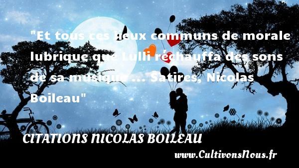 Citations Nicolas Boileau - Citation musique - Et tous ces lieux communs de morale lubrique que Lulli réchauffa des sons de sa musique ...  Satires, Nicolas Boileau   Une citation sur la musique    CITATIONS NICOLAS BOILEAU