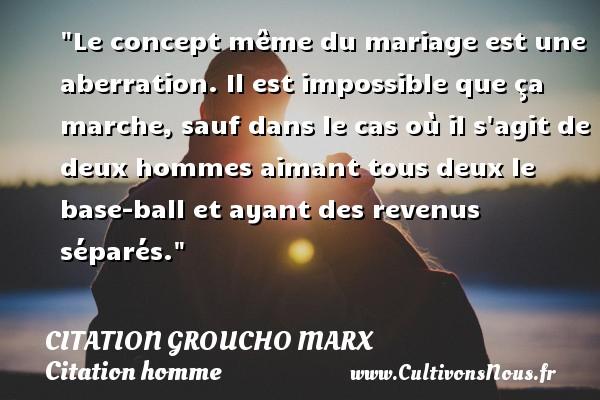 Citation Groucho Marx - Citations homme - Citations mariage - Le concept même du mariage est une aberration. Il est impossible que ça marche, sauf dans le cas où il s agit de deux hommes aimant tous deux le base-ball et ayant des revenus séparés. Une citation de Groucho Marx CITATION GROUCHO MARX