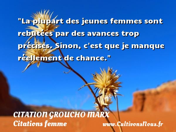 La plupart des jeunes femmes sont rebutées par des avances trop précises. Sinon, c est que je manque réellement de chance. Une citation de Groucho Marx CITATION GROUCHO MARX - Citations femme