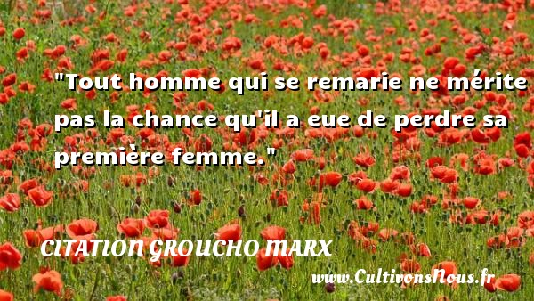 Citation Groucho Marx - Citations femme - Citations homme - Tout homme qui se remarie ne mérite pas la chance qu il a eue de perdre sa première femme. Une citation de Groucho Marx CITATION GROUCHO MARX