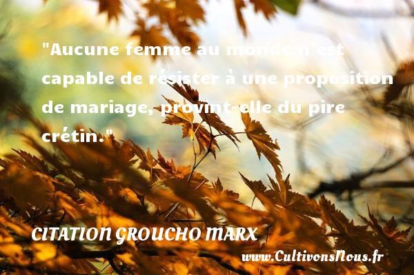 Citation Groucho Marx - Citations femme - Citations mariage - Aucune femme au monde n est capable de résister à une proposition de mariage, provint-elle du pire crétin. Une citation de Groucho Marx CITATION GROUCHO MARX