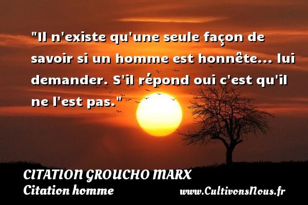 Citation Groucho Marx - Citations homme - Il n existe qu une seule façon de savoir si un homme est honnête... lui demander. S il répond oui c est qu il ne l est pas. Une citation de Groucho Marx CITATION GROUCHO MARX