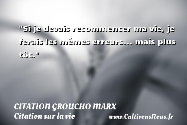 Si je devais recommencer ma vie, je ferais les mêmes erreurs... mais plus tôt. Une citation de Groucho Marx CITATION GROUCHO MARX - Citation sur la vie
