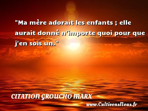 Ma mère adorait les enfants ; elle aurait donné n importe quoi pour que j en sois un. Une citation de Groucho Marx CITATION GROUCHO MARX - Citation maman