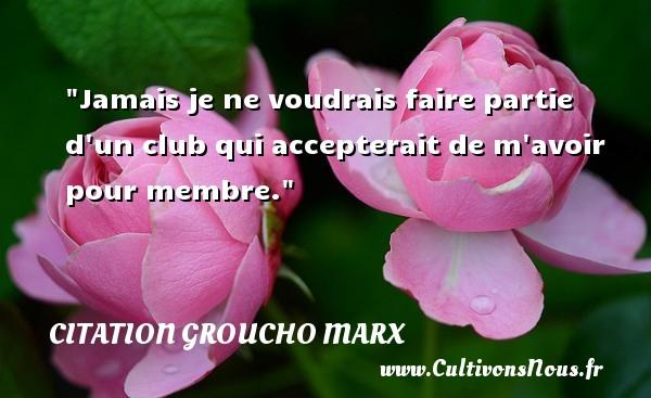 Jamais je ne voudrais faire partie d un club qui accepterait de m avoir pour membre. Une citation de Groucho Marx CITATION GROUCHO MARX