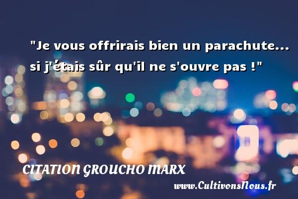 Je vous offrirais bien un parachute... si j étais sûr qu il ne s ouvre pas ! Une citation de Groucho Marx CITATION GROUCHO MARX
