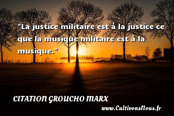 Citation Groucho Marx - Citation justice - Citation militaire - La justice militaire est à la justice ce que la musique militaire est à la musique. Une citation de Groucho Marx CITATION GROUCHO MARX