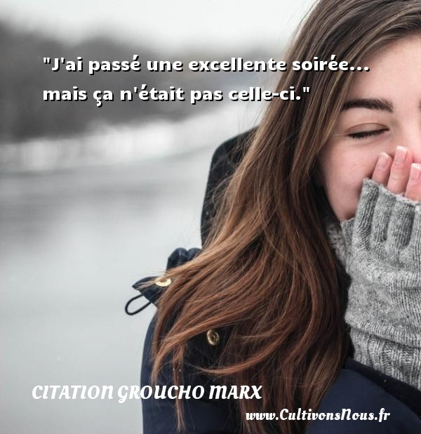 Citation Groucho Marx - Citation soir - J ai passé une excellente soirée... mais ça n était pas celle-ci. Une citation de Groucho Marx CITATION GROUCHO MARX