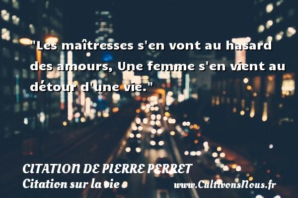 Citation de Pierre Perret - Citation sur la vie - Citations femme - Les maîtresses s en vont au hasard des amours, Une femme s en vient au détour d une vie. Une citation de Pierre Perret CITATION DE PIERRE PERRET