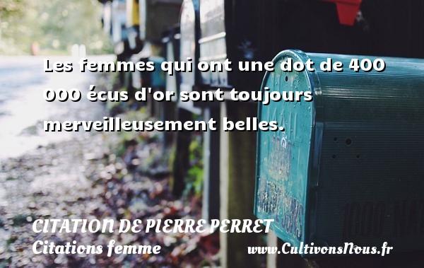Citation de Pierre Perret - Citations femme - Les femmes qui ont une dot de 400 000 écus d or sont toujours merveilleusement belles. Une citation de Pierre Perret CITATION DE PIERRE PERRET