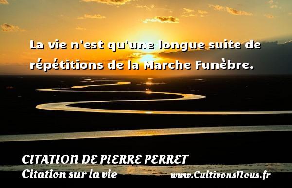 Citation de Pierre Perret - Citation sur la vie - La vie n est qu une longue suite de répétitions de la Marche Funèbre. Une citation de Pierre Perret CITATION DE PIERRE PERRET