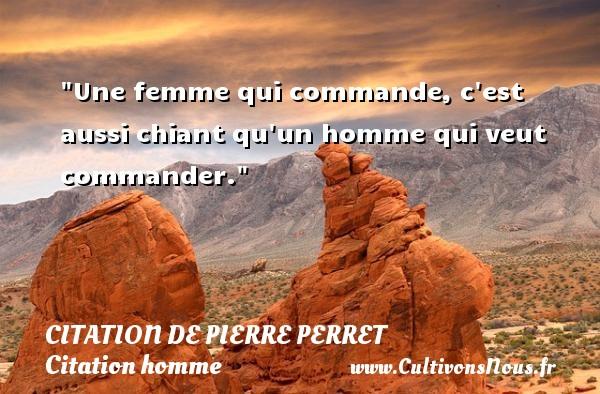 Citation de Pierre Perret - Citations femme - Citations homme - Une femme qui commande, c est aussi chiant qu un homme qui veut commander. Une citation de Pierre Perret CITATION DE PIERRE PERRET