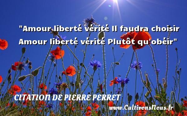 Amour liberté vérité Il faudra choisir Amour liberté vérité Plutôt qu obéir Une citation de Pierre Perret  - Citation vérité