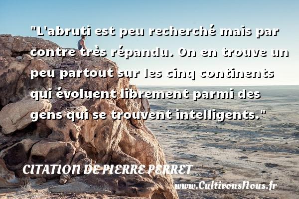 Citation de Pierre Perret - L abruti est peu recherché mais par contre très répandu. On en trouve un peu partout sur les cinq continents qui évoluent librement parmi des gens qui se trouvent intelligents. Une citation de Pierre Perret CITATION DE PIERRE PERRET