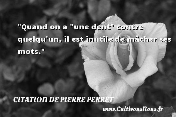 """Quand on a """"une dent"""" contre quelqu un, il est inutile de mâcher ses mots. Une citation de Pierre Perret"""