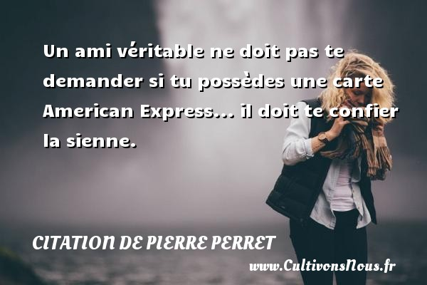 Citation de Pierre Perret - Un ami véritable ne doit pas te demander si tu possèdes une carte American Express... il doit te confier la sienne. Une citation de Pierre Perret CITATION DE PIERRE PERRET